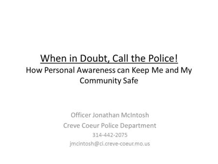When in Doubt, Call the Police! How Personal Awareness can Keep Me and My Community Safe Officer Jonathan McIntosh Creve Coeur Police Department 314-442-2075.