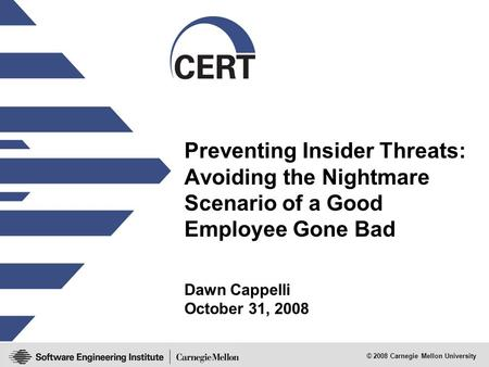 © 2008 Carnegie Mellon University Preventing Insider Threats: Avoiding the Nightmare Scenario of a Good Employee Gone Bad Dawn Cappelli October 31, 2008.