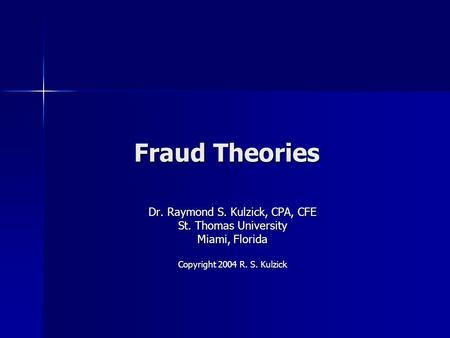 Fraud Theories Dr. Raymond S. Kulzick, CPA, CFE St. Thomas University Miami, Florida Copyright 2004 R. S. Kulzick.