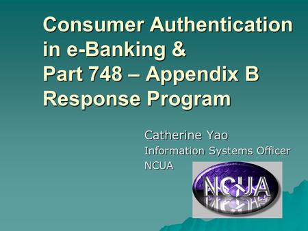 Consumer Authentication in e-Banking & Part 748 – Appendix B Response Program Catherine Yao Information Systems Officer NCUA.