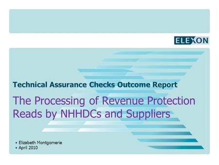 Elizabeth Montgomerie April 2010 Technical Assurance Checks Outcome Report The Processing of Revenue Protection Reads by NHHDCs and Suppliers.