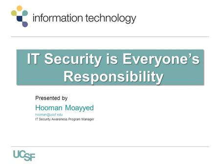 IT Security is Everyone's Responsibility Presented by Hooman Moayyed IT Security Awareness Program Manager.
