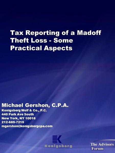 Tax Reporting of a Madoff Theft Loss - Some Practical Aspects Michael Gershon, C.P.A. Konigsberg Wolf & Co., P.C. 440 Park Ave South New York, NY 10016.