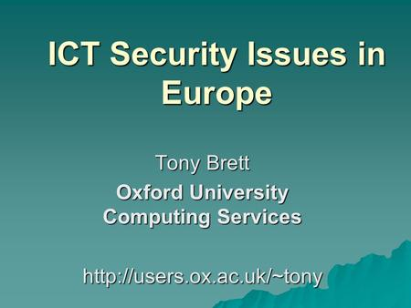 ICT Security Issues in Europe Tony Brett Oxford University Computing Services