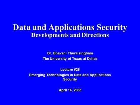 Data and Applications Security Developments and Directions Dr. Bhavani Thuraisingham The University of Texas at Dallas Lecture #26 Emerging Technologies.