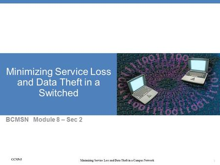 CCNPv5 Minimizing Service Loss and Data Theft in a Campus Network 1 Minimizing Service Loss and Data Theft in a Switched BCMSN Module 8 – Sec 2.