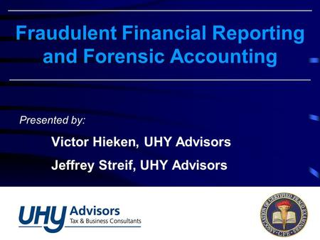 Fraudulent Financial Reporting and Forensic Accounting Presented by: Victor Hieken, UHY Advisors Jeffrey Streif, UHY Advisors.