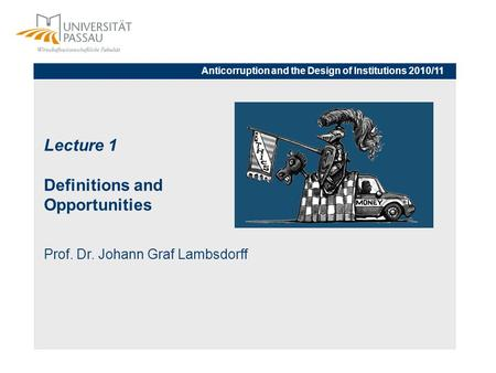 Lecture 1 Definitions and Opportunities Prof. Dr. Johann Graf Lambsdorff Anticorruption and the Design of Institutions 2010/11.