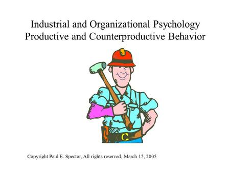 Industrial and Organizational Psychology Productive and Counterproductive Behavior Copyright Paul E. Spector, All rights reserved, March 15, 2005.
