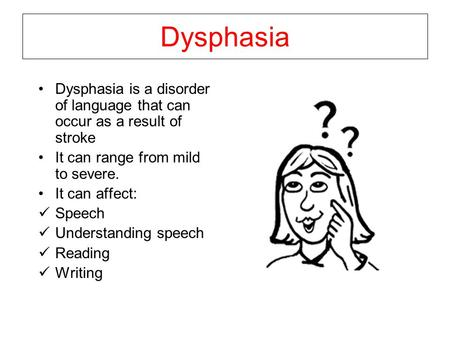 Dysphasia Dysphasia is a disorder of language that can occur as a result of stroke It can range from mild to severe. It can affect: Speech Understanding.