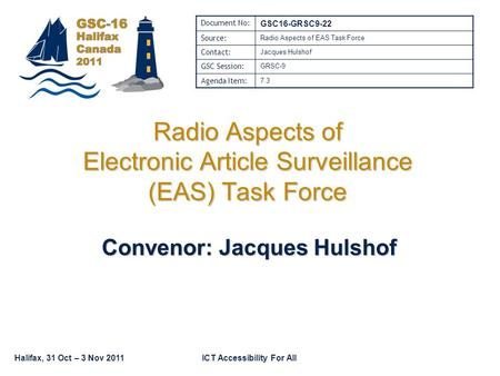 Halifax, 31 Oct – 3 Nov 2011ICT Accessibility For All Radio Aspects of Electronic Article Surveillance (EAS) Task Force Convenor: Jacques Hulshof Document.