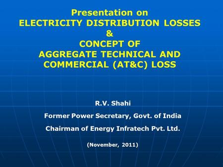 Presentation on ELECTRICITY DISTRIBUTION LOSSES & CONCEPT OF AGGREGATE TECHNICAL AND COMMERCIAL (AT&C) LOSS R.V. Shahi Former Power Secretary, Govt.