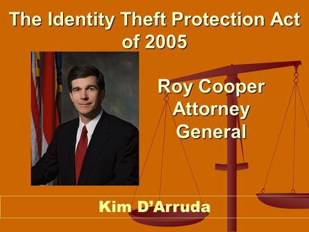 The Identity Theft Protection Act of 2005 Kim D'Arruda Roy Cooper Attorney General.