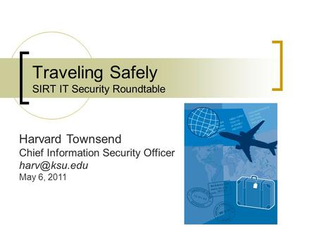 Traveling Safely SIRT IT Security Roundtable Harvard Townsend Chief Information Security Officer May 6, 2011.