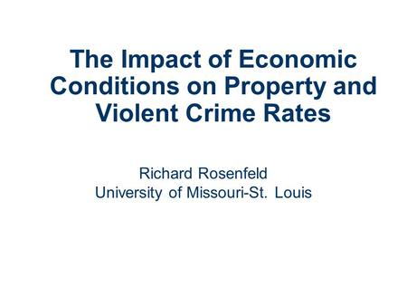 The Impact of Economic Conditions on Property and Violent Crime Rates Richard Rosenfeld University of Missouri-St. Louis.