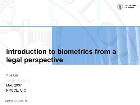 Signature (unit, name, etc.) Introduction to biometrics from a legal perspective Yue Liu Mar. 2007 NRCCL, UIO.