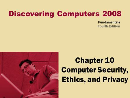 Discovering Computers 2008 Fundamentals Fourth Edition Chapter 10 Computer Security, Ethics, and Privacy.