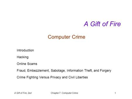 A Gift of Fire, 2edChapter 7: Computer Crime1 A Gift of Fire Computer Crime Introduction Hacking Online Scams Fraud, Embezzlement, Sabotage, Information.