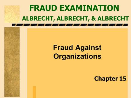 FRAUD EXAMINATION ALBRECHT, ALBRECHT, & ALBRECHT Fraud Against Organizations Chapter 15.