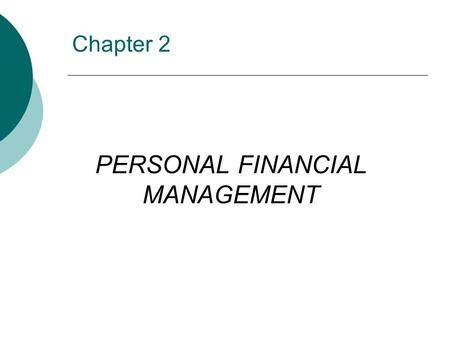 Chapter 2 PERSONAL FINANCIAL MANAGEMENT. OBJECTIVES  Describe the importance of personal financial management  Identify the significance of money management.