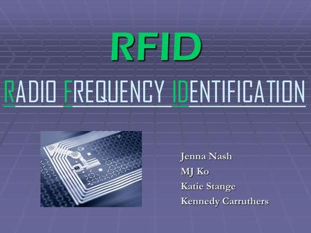 RFID Jenna Nash MJ Ko Katie Stange Kennedy Carruthers RADIO FREQUENCY IDENTIFICATION.