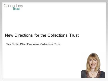 New Directions for the Collections Trust Nick Poole, Chief Executive, Collections Trust.