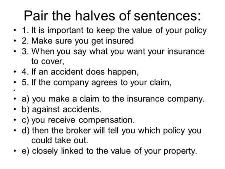 Pair the halves of sentences: 1. It is important to keep the value of your policy 2. Make sure you get insured 3. When you say what you want your insurance.