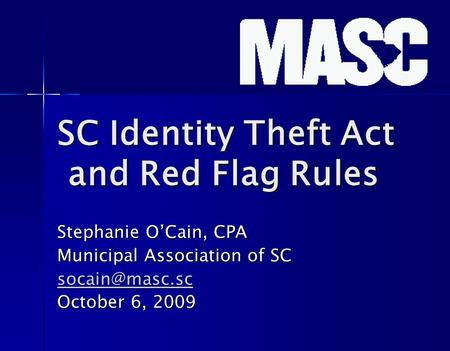 SC Identity Theft Act and Red Flag Rules Stephanie O'Cain, CPA Municipal Association of SC October 6, 2009.