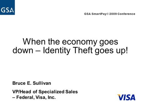 GSA SmartPay® 2009 Conference When the economy goes down – Identity Theft goes up! Bruce E. Sullivan VP/Head of Specialized Sales – Federal, Visa, Inc.