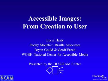 Accessible Images: From Creation to User Lucia Hasty Rocky Mountain Braille Associates Bryan Gould & Geoff Freed WGBH National Center for Accessible Media.