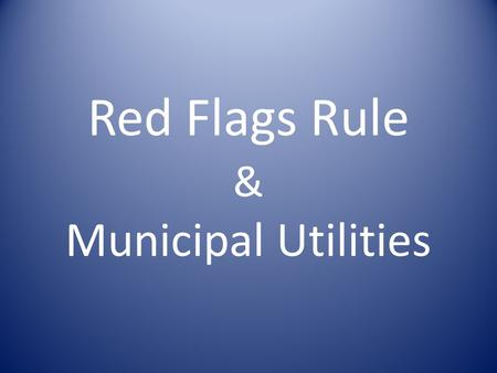 Red Flags Rule & Municipal Utilities. What is the Red Flags Rule? The federal Fair and Accurate Credit Transactions Act (FACT Act, or FACTA) required.