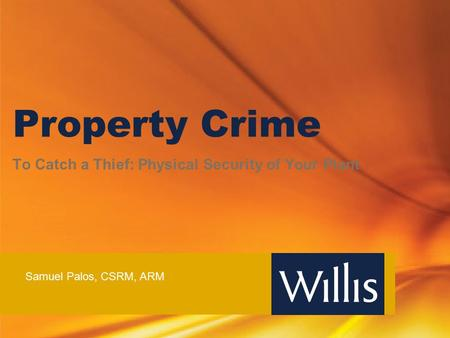 Property Crime To Catch a Thief: Physical Security of Your Plant Samuel Palos, CSRM, ARM.