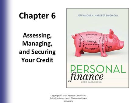 Chapter 6 Assessing, Managing, and Securing Your Credit Copyright © 2012 Pearson Canada Inc. Edited by Laura Lamb, Thompson Rivers University 6-1.