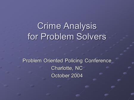 Crime Analysis for Problem Solvers Problem Oriented Policing Conference Charlotte, NC October 2004.