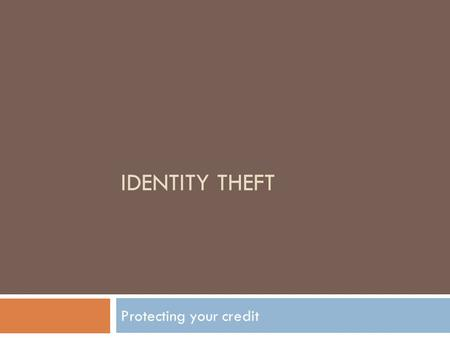 IDENTITY THEFT Protecting your credit. Identity Theft Do you : Receive several offers of pre-approved credit every week? Not shred them before putting.