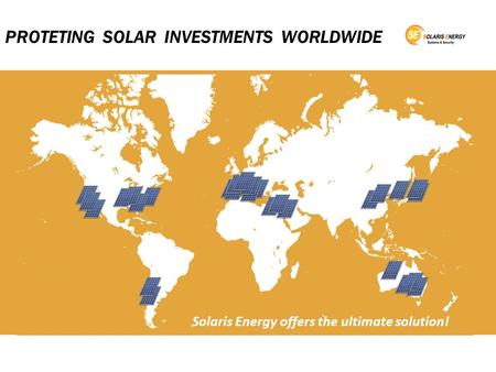PROTETING SOLAR INVESTMENTS WORLDWIDE Protecting solar investments worldwide Solaris Energy offers the ultimate solution!