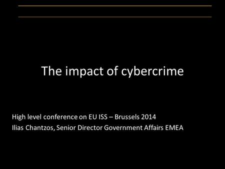The impact of cybercrime High level conference on EU ISS – Brussels 2014 Ilias Chantzos, Senior Director Government Affairs EMEA.