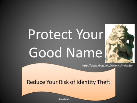 Protect Your Good Name Reduce Your Risk of Identity Theft Kevin Lewis