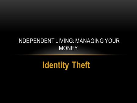 Identity Theft INDEPENDENT LIVING: MANAGING YOUR MONEY.