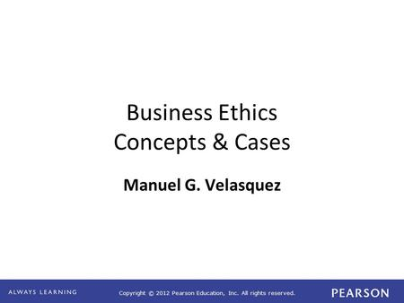 Copyright © 2012 Pearson Education, Inc. All rights reserved. Business Ethics Concepts & Cases Manuel G. Velasquez.