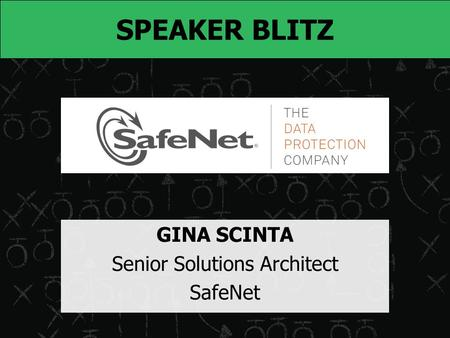 SPEAKER BLITZ GINA SCINTA Senior Solutions Architect SafeNet.