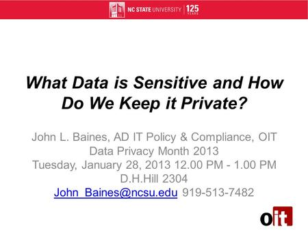What Data is Sensitive and How Do We Keep it Private? John L. Baines, AD IT Policy & Compliance, OIT Data Privacy Month 2013 Tuesday, January 28, 2013.