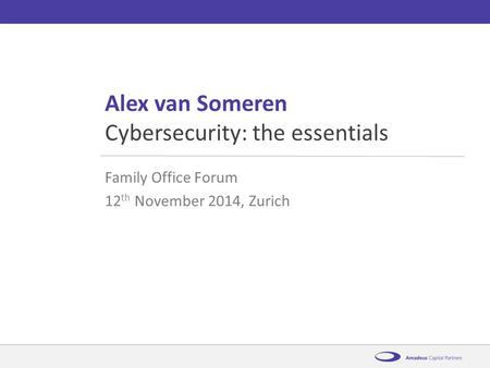 AmadeusCybersecurity: the essentials12 th November 2014 Alex van Someren Family Office Forum 12 th November 2014, Zurich Cybersecurity: the essentials.