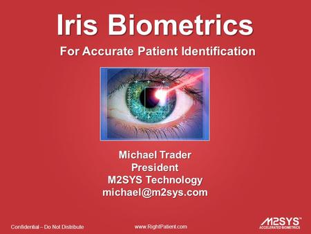 Confidential – Do Not Distribute  Iris Biometrics For Accurate Patient Identification Michael Trader President M2SYS Technology