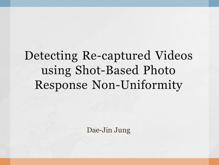 Detecting Re-captured Videos using Shot-Based Photo Response Non-Uniformity Dae-Jin Jung.