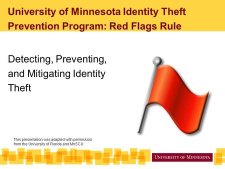 University of Minnesota Identity Theft Prevention Program: Red Flags Rule Detecting, Preventing, and Mitigating Identity Theft This presentation was adapted.