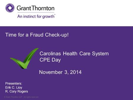 © Grant Thornton LLP. All rights reserved. Time for a Fraud Check-up! Carolinas Health Care System CPE Day November 3, 2014 Presenters: Erik C. Lioy R.