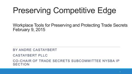 Preserving Competitive Edge Workplace Tools for Preserving and Protecting Trade Secrets February 9, 2015 By Andre castaybert Castaybert pllc Co-CHAIR.