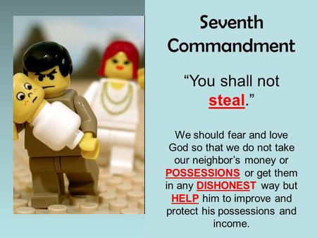 "Seventh Commandment ""You shall not steal."" We should fear and love God so that we do not take our neighbor's money or POSSESSIONS or get them in any DISHONEST."