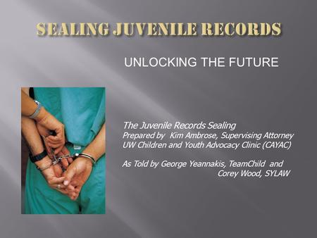 UNLOCKING THE FUTURE The Juvenile Records Sealing Prepared by Kim Ambrose, Supervising Attorney UW Children and Youth Advocacy Clinic (CAYAC) As Told by.